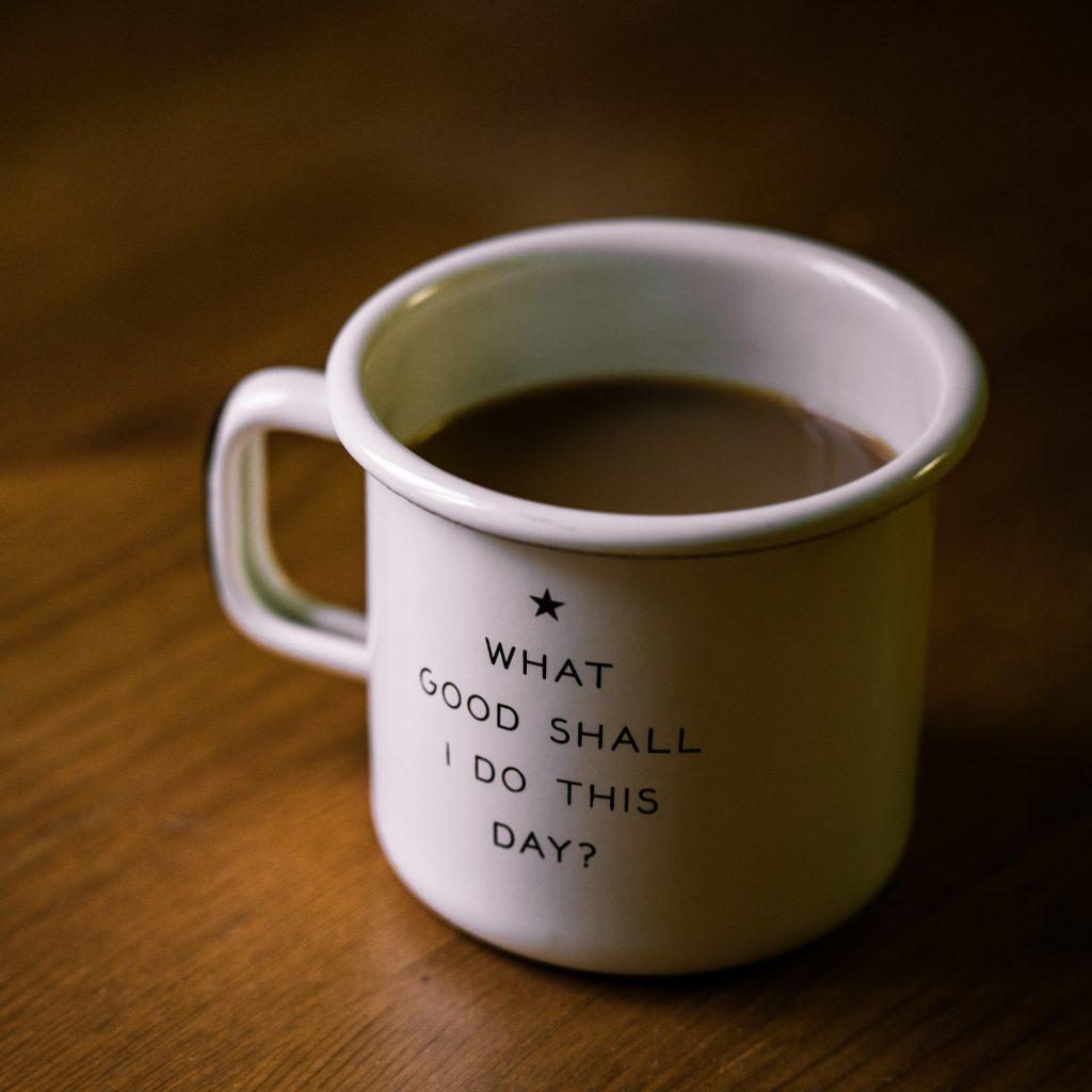 """mug with writing on saying """"what good shall I do this day?"""""""